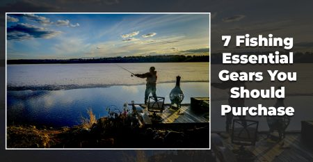 7 Fishing Essential Gears You Should Purchase