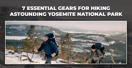 7  ESSENTIAL GEARS FOR HIKING ASTOUNDING YOSEMITE NATIONAL PARK